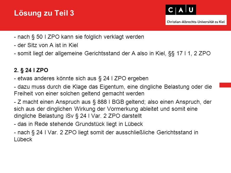 Lösung zu Teil 3 - nach § 50 I ZPO kann sie folglich verklagt werden - der Sitz von A ist in Kiel - somit liegt der allgemeine Gerichtsstand der A als