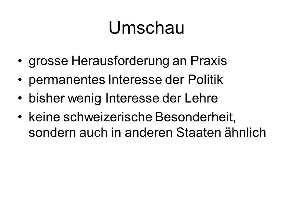 Umschau grosse Herausforderung an Praxis permanentes Interesse der Politik bisher wenig Interesse der Lehre keine schweizerische Besonderheit, sondern auch in anderen Staaten ähnlich