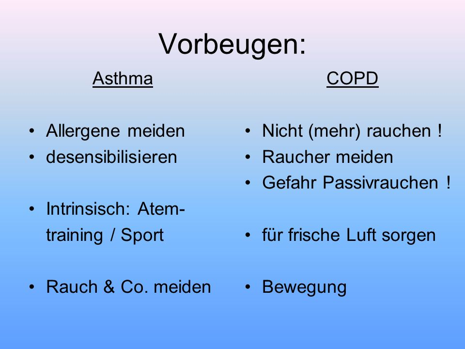 Vorbeugen: Asthma Allergene meiden desensibilisieren Intrinsisch: Atem- training / Sport Rauch & Co. meiden COPD Nicht (mehr) rauchen ! Raucher meiden