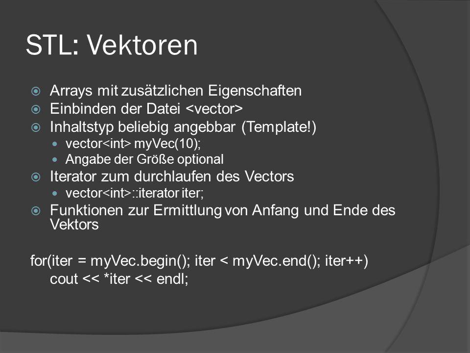 STL: Vektoren  Arrays mit zusätzlichen Eigenschaften  Einbinden der Datei  Inhaltstyp beliebig angebbar (Template!) vector myVec(10); Angabe der Größe optional  Iterator zum durchlaufen des Vectors vector ::iterator iter;  Funktionen zur Ermittlung von Anfang und Ende des Vektors for(iter = myVec.begin(); iter < myVec.end(); iter++) cout << *iter << endl;