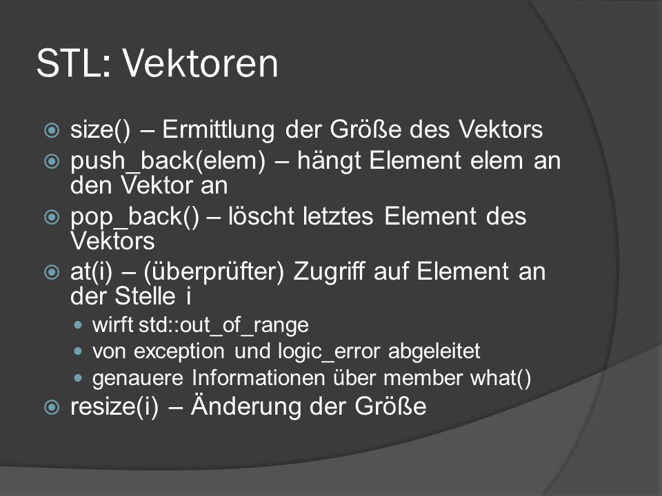 STL: Vektoren  size() – Ermittlung der Größe des Vektors  push_back(elem) – hängt Element elem an den Vektor an  pop_back() – löscht letztes Element des Vektors  at(i) – (überprüfter) Zugriff auf Element an der Stelle i wirft std::out_of_range von exception und logic_error abgeleitet genauere Informationen über member what()  resize(i) – Änderung der Größe