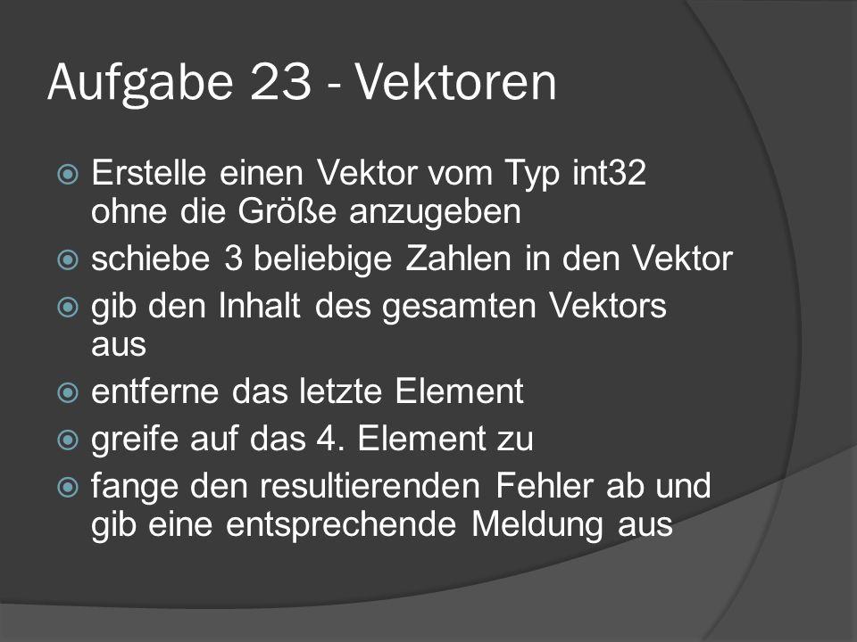 Aufgabe 23 - Vektoren  Erstelle einen Vektor vom Typ int32 ohne die Größe anzugeben  schiebe 3 beliebige Zahlen in den Vektor  gib den Inhalt des gesamten Vektors aus  entferne das letzte Element  greife auf das 4.