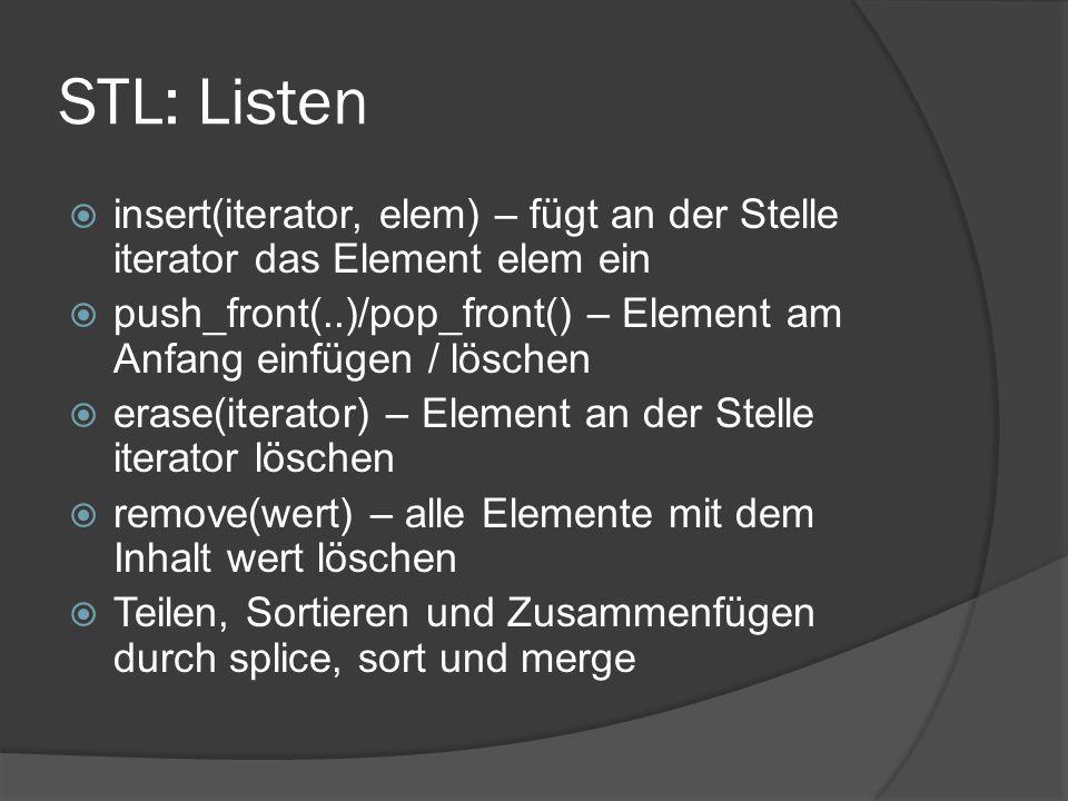 STL: Listen  insert(iterator, elem) – fügt an der Stelle iterator das Element elem ein  push_front(..)/pop_front() – Element am Anfang einfügen / löschen  erase(iterator) – Element an der Stelle iterator löschen  remove(wert) – alle Elemente mit dem Inhalt wert löschen  Teilen, Sortieren und Zusammenfügen durch splice, sort und merge