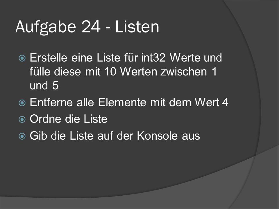 Aufgabe 24 - Listen  Erstelle eine Liste für int32 Werte und fülle diese mit 10 Werten zwischen 1 und 5  Entferne alle Elemente mit dem Wert 4  Ordne die Liste  Gib die Liste auf der Konsole aus