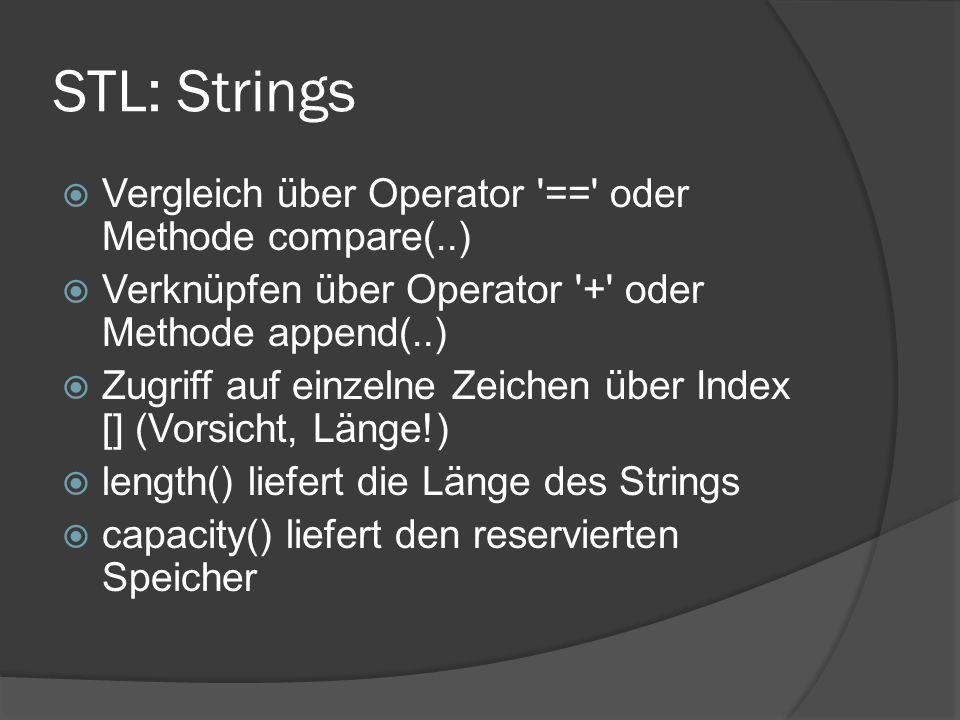 STL: Strings  Vergleich über Operator == oder Methode compare(..)  Verknüpfen über Operator + oder Methode append(..)  Zugriff auf einzelne Zeichen über Index [] (Vorsicht, Länge!)  length() liefert die Länge des Strings  capacity() liefert den reservierten Speicher