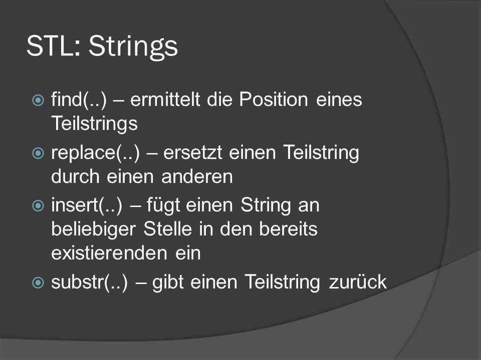 STL: Strings  find(..) – ermittelt die Position eines Teilstrings  replace(..) – ersetzt einen Teilstring durch einen anderen  insert(..) – fügt einen String an beliebiger Stelle in den bereits existierenden ein  substr(..) – gibt einen Teilstring zurück