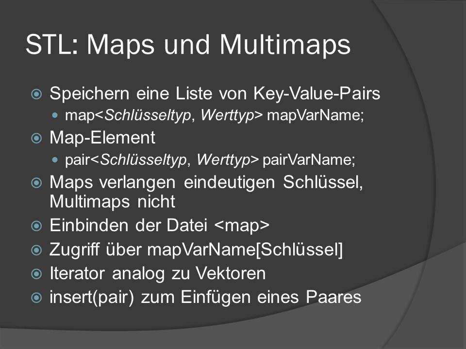 STL: Maps und Multimaps  Speichern eine Liste von Key-Value-Pairs map mapVarName;  Map-Element pair pairVarName;  Maps verlangen eindeutigen Schlüssel, Multimaps nicht  Einbinden der Datei  Zugriff über mapVarName[Schlüssel]  Iterator analog zu Vektoren  insert(pair) zum Einfügen eines Paares