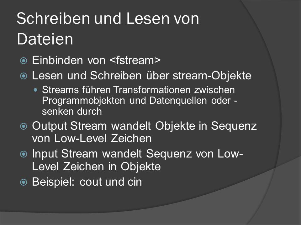 Schreiben und Lesen von Dateien  Einbinden von  Lesen und Schreiben über stream-Objekte Streams führen Transformationen zwischen Programmobjekten und Datenquellen oder - senken durch  Output Stream wandelt Objekte in Sequenz von Low-Level Zeichen  Input Stream wandelt Sequenz von Low- Level Zeichen in Objekte  Beispiel: cout und cin
