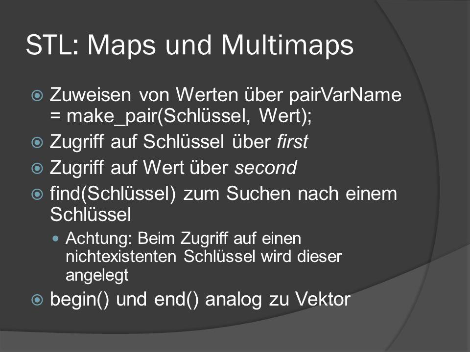 STL: Maps und Multimaps  Zuweisen von Werten über pairVarName = make_pair(Schlüssel, Wert);  Zugriff auf Schlüssel über first  Zugriff auf Wert über second  find(Schlüssel) zum Suchen nach einem Schlüssel Achtung: Beim Zugriff auf einen nichtexistenten Schlüssel wird dieser angelegt  begin() und end() analog zu Vektor