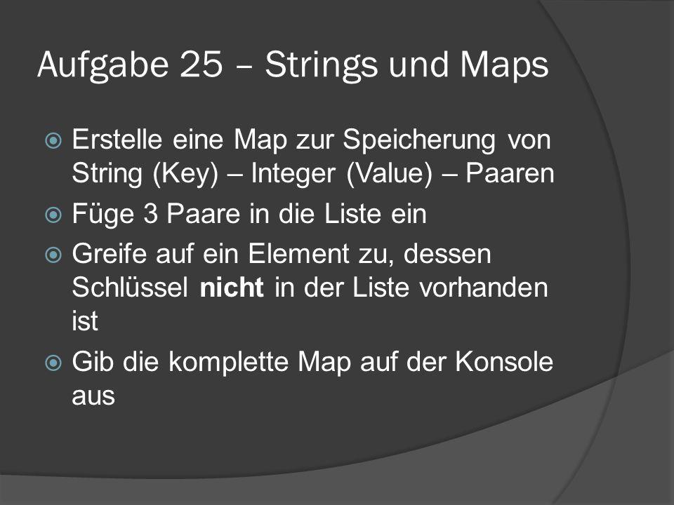 Aufgabe 25 – Strings und Maps  Erstelle eine Map zur Speicherung von String (Key) – Integer (Value) – Paaren  Füge 3 Paare in die Liste ein  Greife auf ein Element zu, dessen Schlüssel nicht in der Liste vorhanden ist  Gib die komplette Map auf der Konsole aus