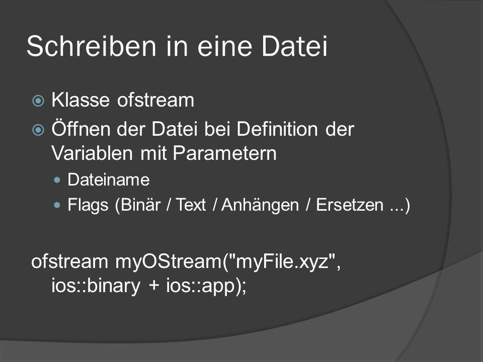 Schreiben in eine Datei  Schreiben von Werten mittels der Methode write(...) oder mit Umleitungsoperator << write() erwartet Zeiger auf char und Größe der Ressource write((char *)myObject, sizeof(myObject));  Nach Beendigung des Schreibens stream mit close() schließen myOStream << Some text << endl; myOStream.close()