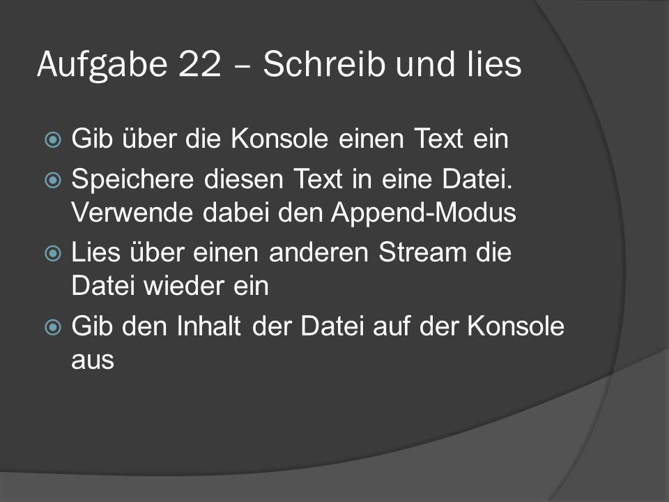 Aufgabe 22 – Schreib und lies  Gib über die Konsole einen Text ein  Speichere diesen Text in eine Datei. Verwende dabei den Append-Modus  Lies über