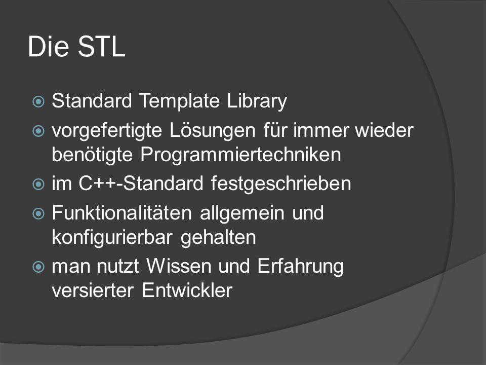 Inhalt der STL  Container (Vektoren, Listen, Mengen, Queues und Stacks)  Iteratoren (durchgehen von Container- elementen in wohldefinierter Ordnung)  Strings (char[])  Streams (Datei, Keyboard, Bildschirm...)  Numerik (Strukturen, Logarithmen, Zufallszahlen...)  Algorithmen und Funktionsobjekte (Transformationen, Vertauschung...)
