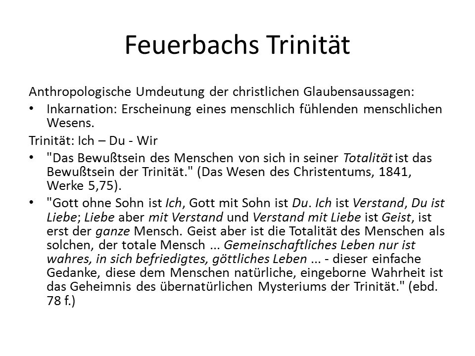 Feuerbachs Trinität Anthropologische Umdeutung der christlichen Glaubensaussagen: Inkarnation: Erscheinung eines menschlich fühlenden menschlichen Wesens.