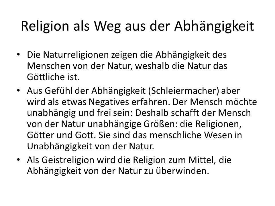 Religion als Weg aus der Abhängigkeit Die Naturreligionen zeigen die Abhängigkeit des Menschen von der Natur, weshalb die Natur das Göttliche ist.