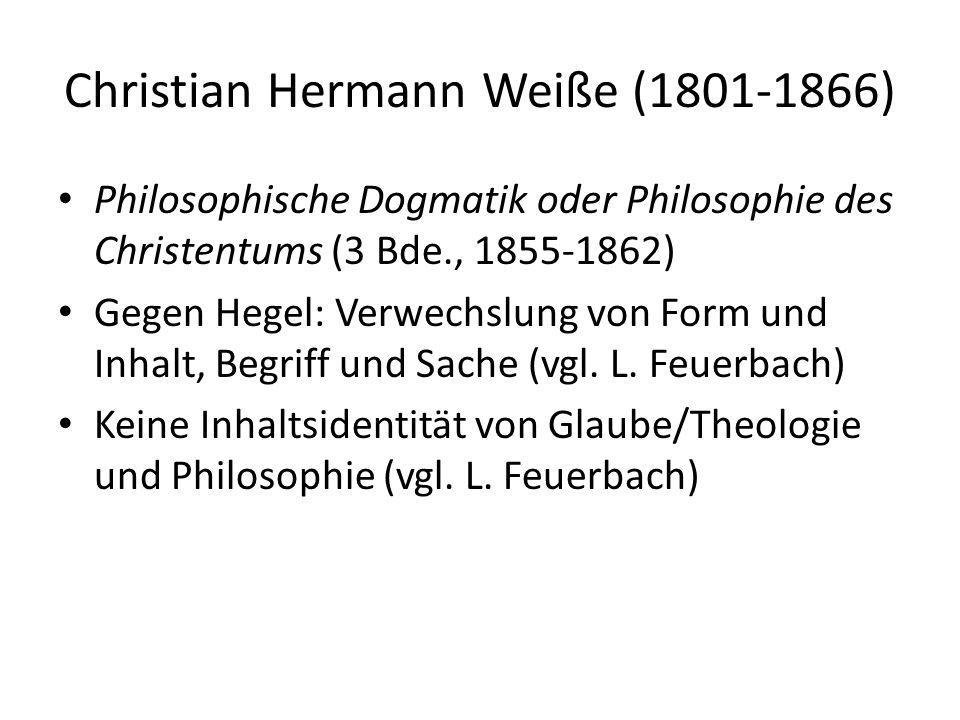 Christian Hermann Weiße (1801-1866) Philosophische Dogmatik oder Philosophie des Christentums (3 Bde., 1855-1862) Gegen Hegel: Verwechslung von Form und Inhalt, Begriff und Sache (vgl.