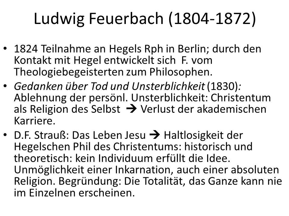 Ludwig Feuerbach (1804-1872) 1824 Teilnahme an Hegels Rph in Berlin; durch den Kontakt mit Hegel entwickelt sich F.