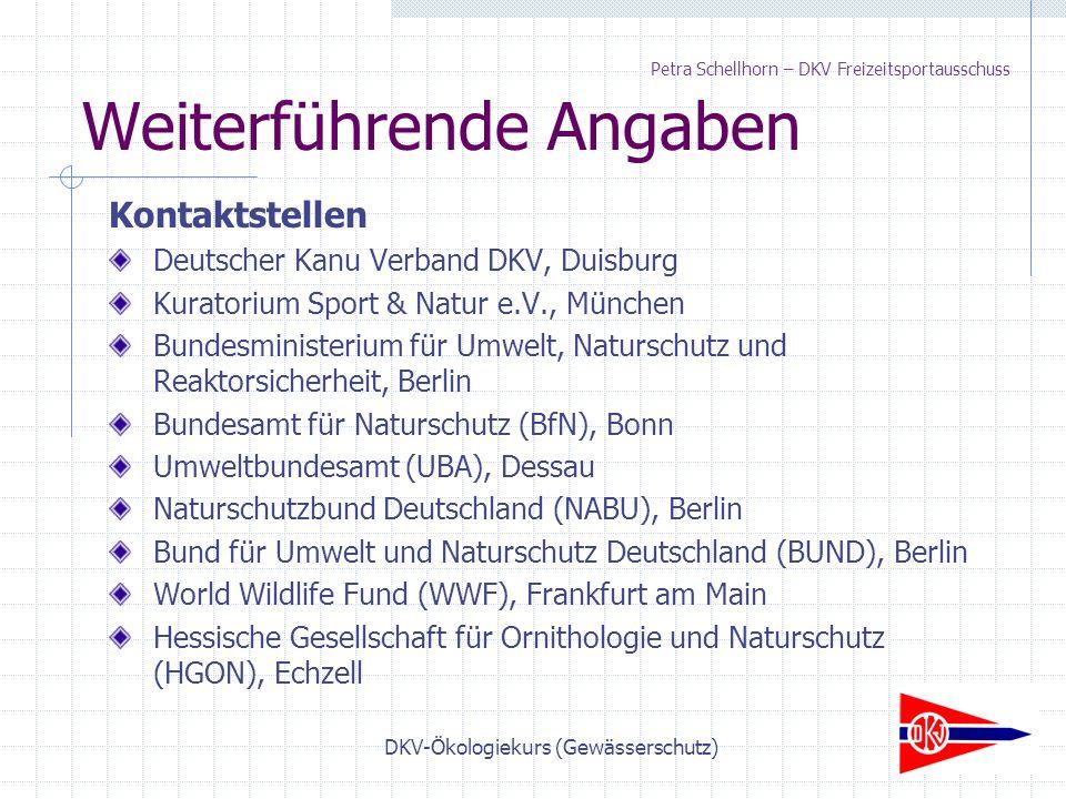 DKV-Ökologiekurs (Gewässerschutz) Weiterführende Angaben Kontaktstellen Deutscher Kanu Verband DKV, Duisburg Kuratorium Sport & Natur e.V., München Bundesministerium für Umwelt, Naturschutz und Reaktorsicherheit, Berlin Bundesamt für Naturschutz (BfN), Bonn Umweltbundesamt (UBA), Dessau Naturschutzbund Deutschland (NABU), Berlin Bund für Umwelt und Naturschutz Deutschland (BUND), Berlin World Wildlife Fund (WWF), Frankfurt am Main Hessische Gesellschaft für Ornithologie und Naturschutz (HGON), Echzell Petra Schellhorn – DKV Freizeitsportausschuss