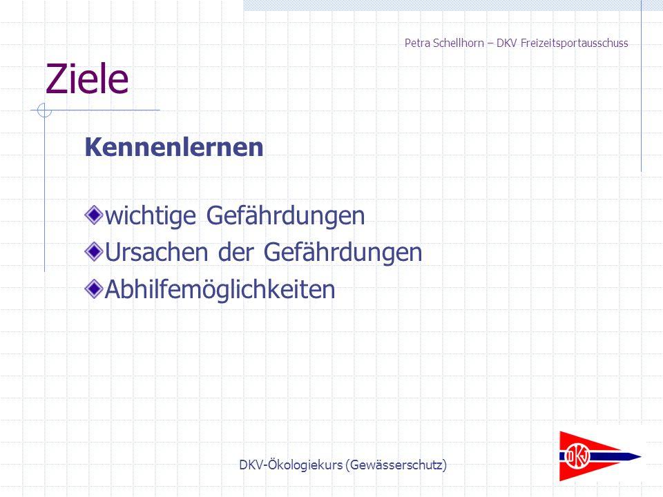 DKV-Ökologiekurs (Gewässerschutz) Ziele Kennenlernen wichtige Gefährdungen Ursachen der Gefährdungen Abhilfemöglichkeiten Petra Schellhorn – DKV Freizeitsportausschuss