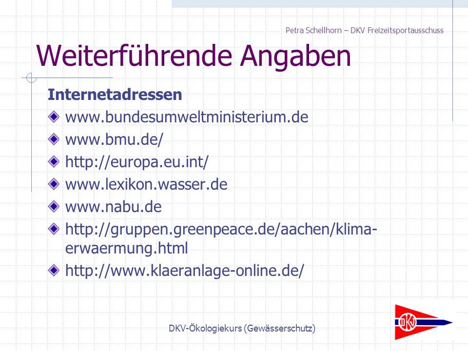 DKV-Ökologiekurs (Gewässerschutz) Weiterführende Angaben Internetadressen www.bundesumweltministerium.de www.bmu.de/ http://europa.eu.int/ www.lexikon.wasser.de www.nabu.de http://gruppen.greenpeace.de/aachen/klima- erwaermung.html http://www.klaeranlage-online.de/ Petra Schellhorn – DKV Freizeitsportausschuss