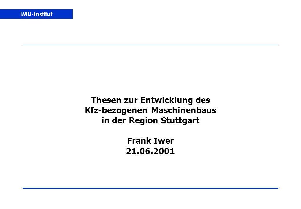 IMU-Institut Thesen zur Entwicklung des Kfz-bezogenen Maschinenbaus in der Region Stuttgart Frank Iwer 21.06.2001