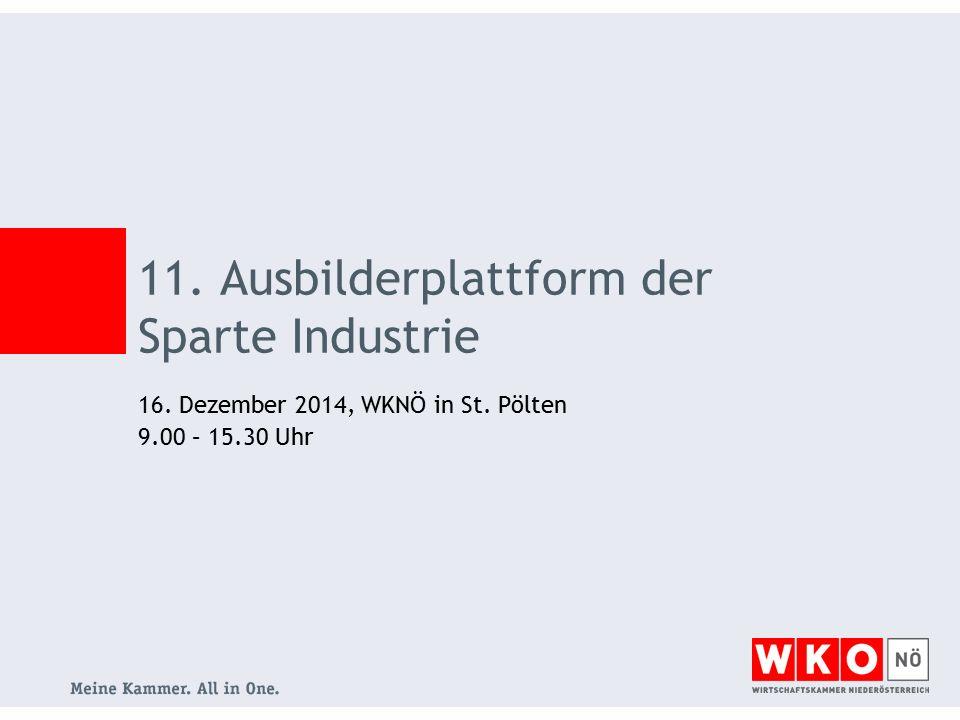 16. Dezember 2014, WKNÖ in St. Pölten 9.00 – 15.30 Uhr 11. Ausbilderplattform der Sparte Industrie