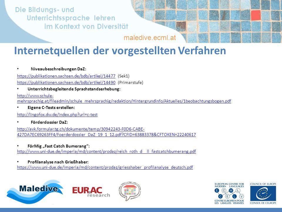 """Die Bildungs- und Unterrichtssprache lehren im Kontext von Diversität maledive.ecml.at Internetquellen der vorgestellten Verfahren Niveaubeschreibungen DaZ: https://publikationen.sachsen.de/bdb/artikel/14477https://publikationen.sachsen.de/bdb/artikel/14477 (Sek1) https://publikationen.sachsen.de/bdb/artikel/14490https://publikationen.sachsen.de/bdb/artikel/14490 (Primarstufe) Unterrichtsbegleitende Sprachstandserhebung: http://www.schule- mehrsprachig.at/fileadmin/schule_mehrsprachig/redaktion/Hintergrundinfo/Aktuelles/1beobachtungsbogen.pdf Eigene C-Tests erstellen: http://lingofox.dw.de/index.php url=c-test Förderdossier DaZ: http://avk.formular.tg.ch/dokumente/temp/30942243-F0D6-CABE- 427DA7EC69263FF4/Foerderdossier_DaZ_19_1_12.pdf CFID=63883378&CFTOKEN=22240617 FörMig """"Fast Catch Bumerang : http://www.uni-due.de/imperia/md/content/prodaz/reich_roth_d__ll_fastcatchbumerang.pdf Profilanalyse nach Grießhaber: https://www.uni-due.de/imperia/md/content/prodaz/griesshaber_profilanalyse_deutsch.pdf"""