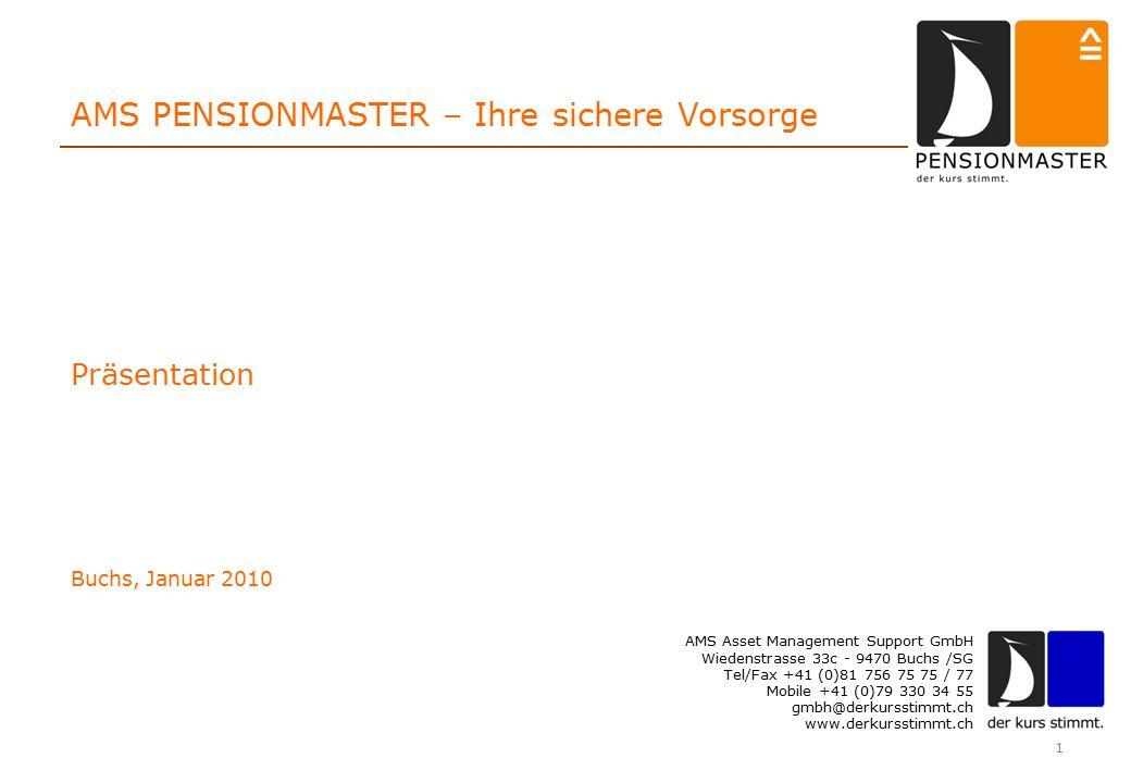 1 AMS PENSIONMASTER – Ihre sichere Vorsorge AMS Asset Management Support GmbH Wiedenstrasse 33c - 9470 Buchs /SG Tel/Fax +41 (0)81 756 75 75 / 77 Mobile +41 (0)79 330 34 55 gmbh@derkursstimmt.ch www.derkursstimmt.ch Präsentation Buchs, Januar 2010