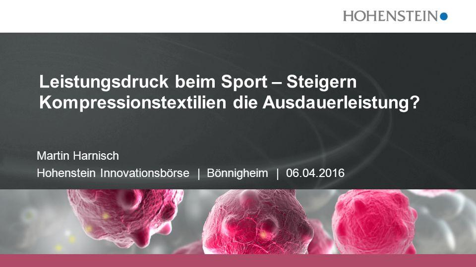 Martin Harnisch Hohenstein Innovationsbörse | Bönnigheim | 06.04.2016 Leistungsdruck beim Sport – Steigern Kompressionstextilien die Ausdauerleistung?