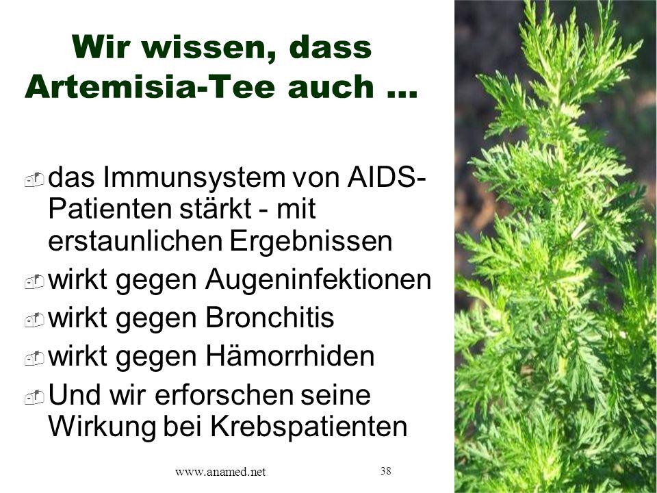 38 Wir wissen, dass Artemisia-Tee auch …  das Immunsystem von AIDS- Patienten stärkt - mit erstaunlichen Ergebnissen  wirkt gegen Augeninfektionen  wirkt gegen Bronchitis  wirkt gegen Hämorrhiden  Und wir erforschen seine Wirkung bei Krebspatienten www.anamed.net