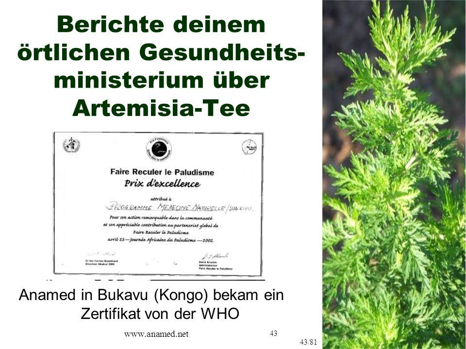 43 Berichte deinem örtlichen Gesundheits- ministerium über Artemisia-Tee Anamed in Bukavu (Kongo) bekam ein Zertifikat von der WHO 43/81 www.anamed.net
