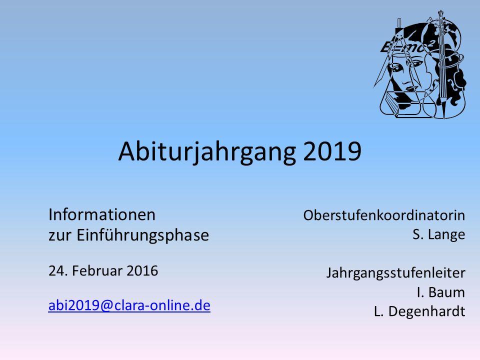 Abiturjahrgang 2019 Oberstufenkoordinatorin S. Lange Jahrgangsstufenleiter I. Baum L. Degenhardt Informationen zur Einführungsphase 24. Februar 2016 a
