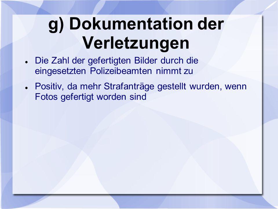 g) Dokumentation der Verletzungen Die Zahl der gefertigten Bilder durch die eingesetzten Polizeibeamten nimmt zu Positiv, da mehr Strafanträge gestell