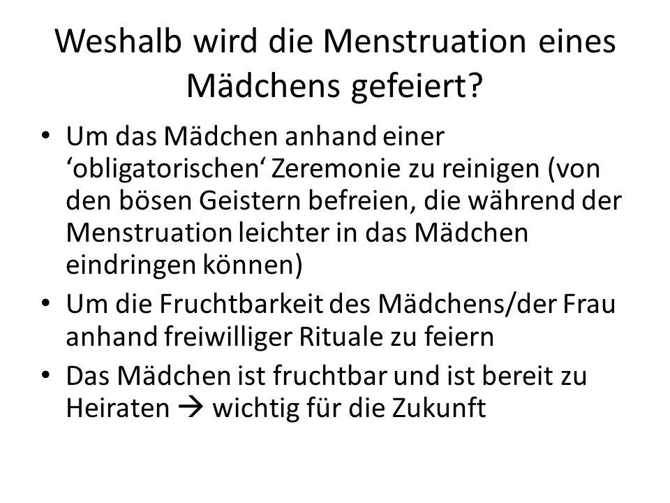 Weshalb wird die Menstruation eines Mädchens gefeiert? Um das Mädchen anhand einer 'obligatorischen' Zeremonie zu reinigen (von den bösen Geistern bef