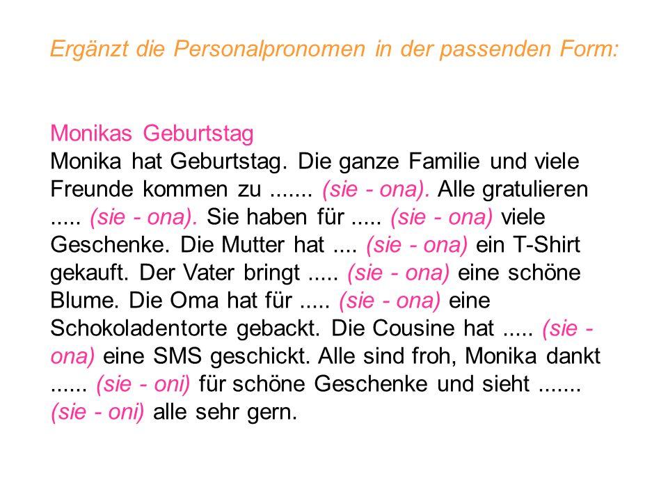 Ergänzt die Personalpronomen in der passenden Form: Monikas Geburtstag Monika hat Geburtstag. Die ganze Familie und viele Freunde kommen zu....... (si