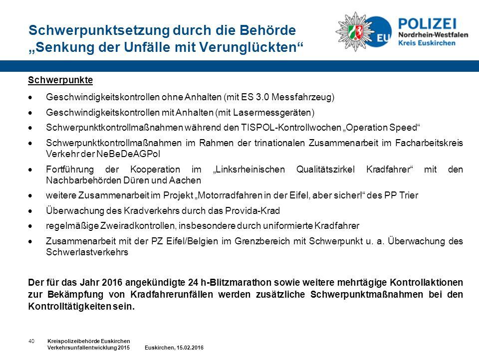 """Schwerpunktsetzung durch die Behörde """"Senkung der Unfälle mit Verunglückten 40Kreispolizeibehörde Euskirchen Verkehrsunfallentwicklung 2015 Euskirchen, 15.02.2016 Schwerpunkte  Geschwindigkeitskontrollen ohne Anhalten (mit ES 3.0 Messfahrzeug)  Geschwindigkeitskontrollen mit Anhalten (mit Lasermessgeräten)  Schwerpunktkontrollmaßnahmen während den TISPOL-Kontrollwochen """"Operation Speed  Schwerpunktkontrollmaßnahmen im Rahmen der trinationalen Zusammenarbeit im Facharbeitskreis Verkehr der NeBeDeAGPol  Fortführung der Kooperation im """"Linksrheinischen Qualitätszirkel Kradfahrer mit den Nachbarbehörden Düren und Aachen  weitere Zusammenarbeit im Projekt """"Motorradfahren in der Eifel, aber sicher! des PP Trier  Überwachung des Kradverkehrs durch das Provida-Krad  regelmäßige Zweiradkontrollen, insbesondere durch uniformierte Kradfahrer  Zusammenarbeit mit der PZ Eifel/Belgien im Grenzbereich mit Schwerpunkt u."""