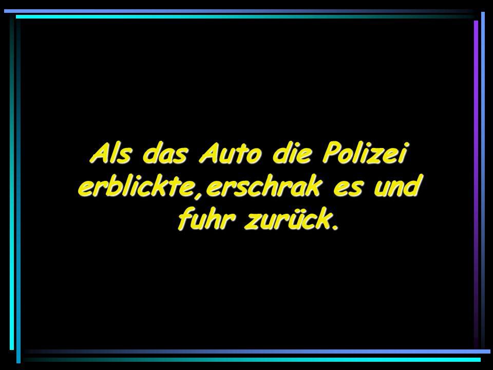 Als das Auto die Polizei Als das Auto die Polizei erblickte,erschrak es und fuhr zurück.