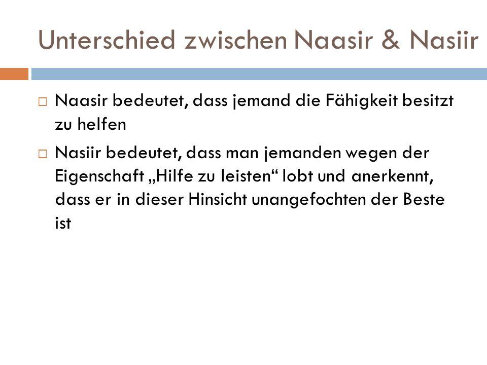 """Unterschied zwischen Naasir & Nasiir  Naasir bedeutet, dass jemand die Fähigkeit besitzt zu helfen  Nasiir bedeutet, dass man jemanden wegen der Eigenschaft """"Hilfe zu leisten lobt und anerkennt, dass er in dieser Hinsicht unangefochten der Beste ist"""