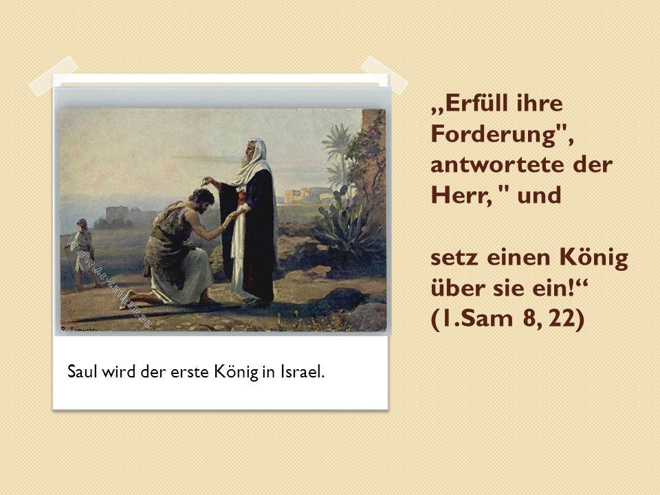 """""""Erfüll ihre Forderung , antwortete der Herr, und setz einen König über sie ein! (1.Sam 8, 22) Saul wird der erste König in Israel."""