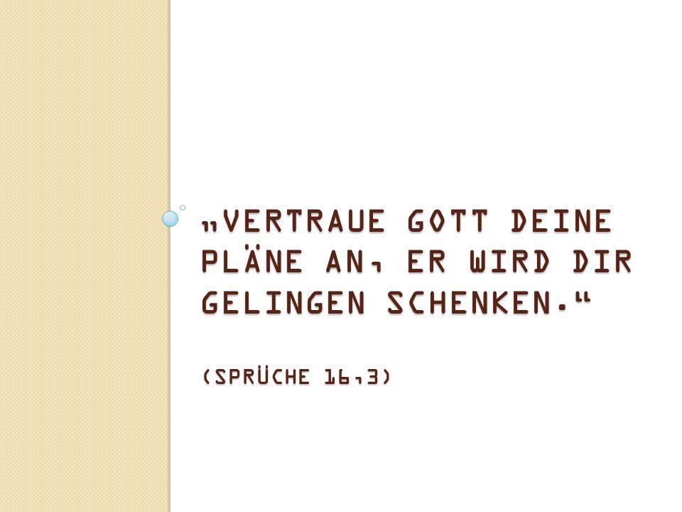 """""""VERTRAUE GOTT DEINE PLÄNE AN, ER WIRD DIR GELINGEN SCHENKEN. (SPRÜCHE 16,3)"""