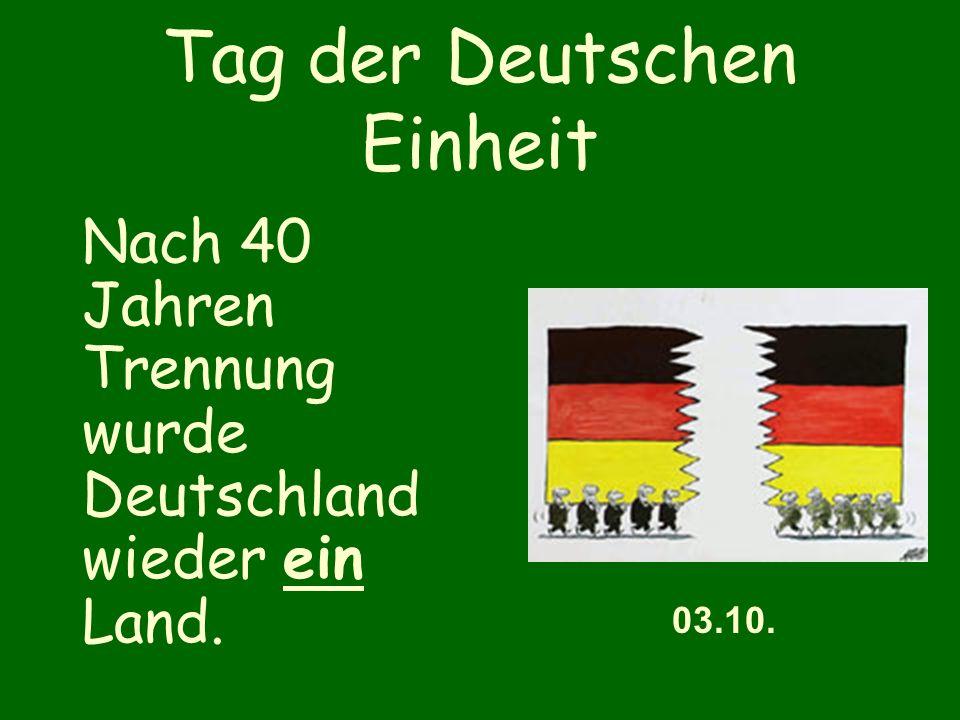 Tag der Deutschen Einheit Nach 40 Jahren Trennung wurde Deutschland wieder ein Land. 03.10.