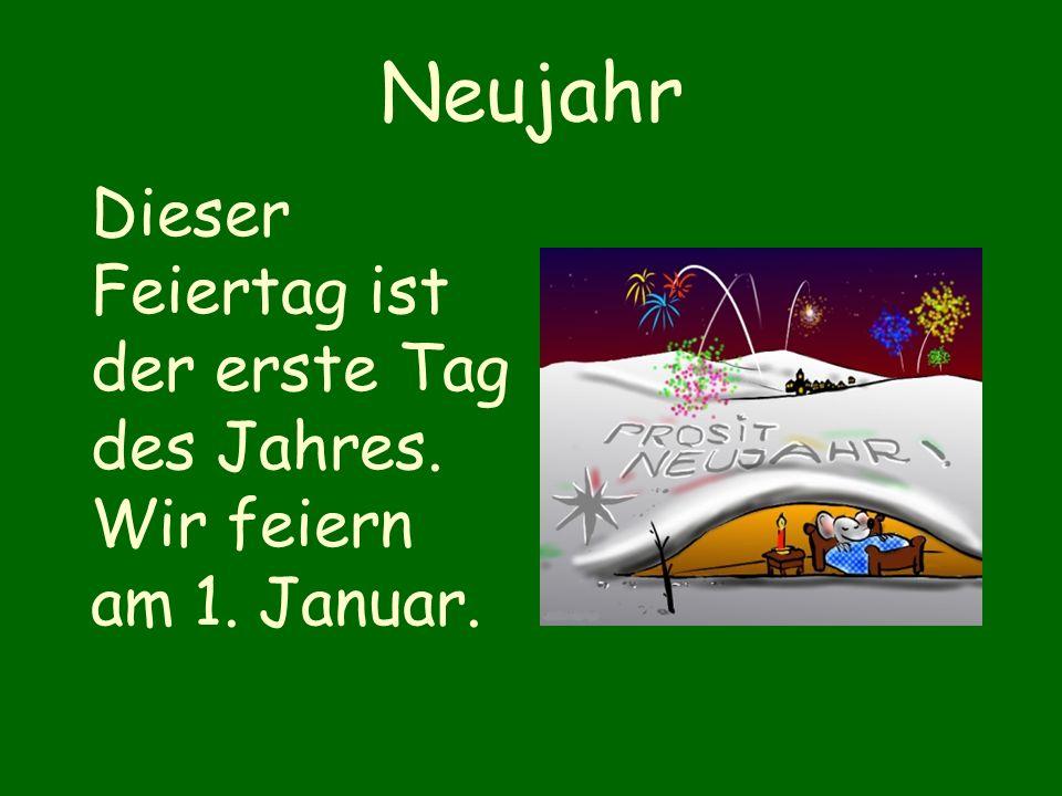 Neujahr Dieser Feiertag ist der erste Tag des Jahres. Wir feiern am 1. Januar.