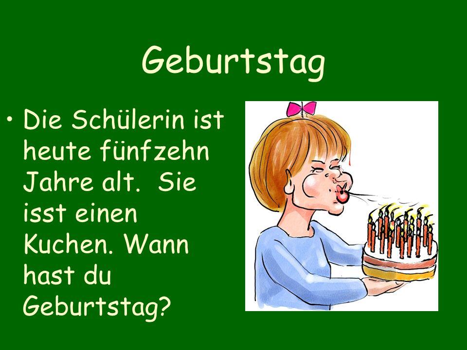 Geburtstag Die Schülerin ist heute fünfzehn Jahre alt.