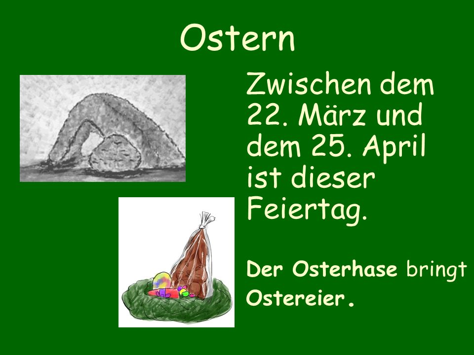 Ostern Zwischen dem 22. März und dem 25. April ist dieser Feiertag. Der Osterhase bringt Ostereier.