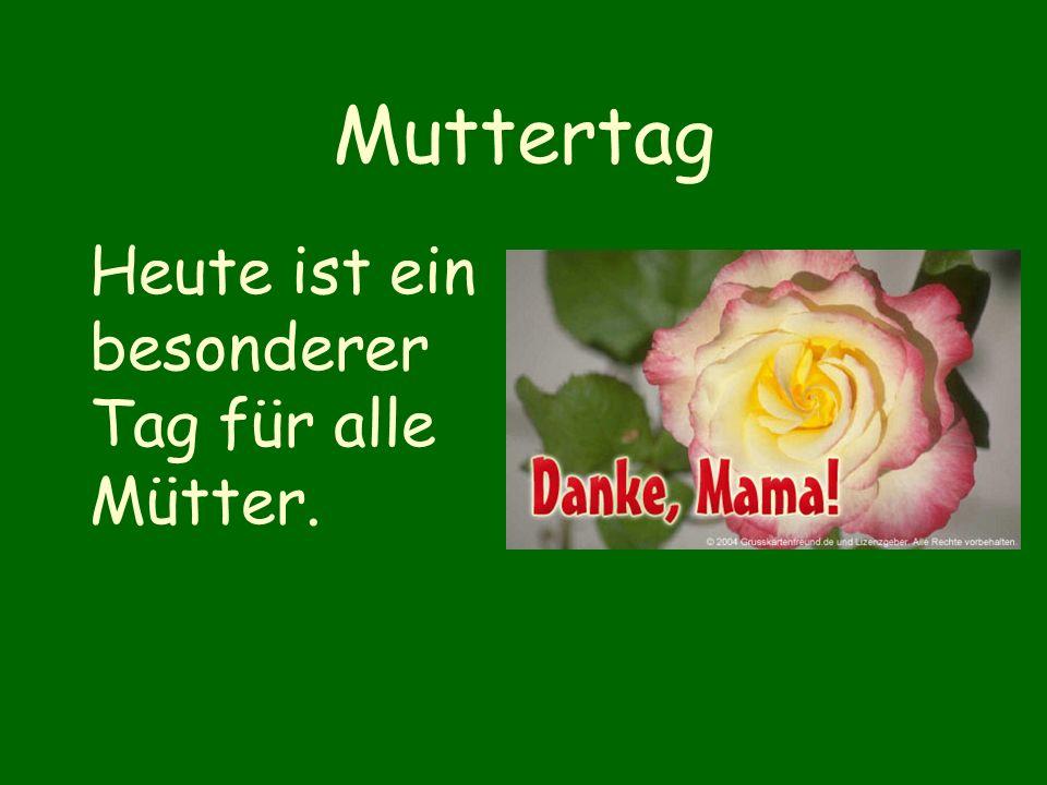 Muttertag Heute ist ein besonderer Tag für alle Mütter.