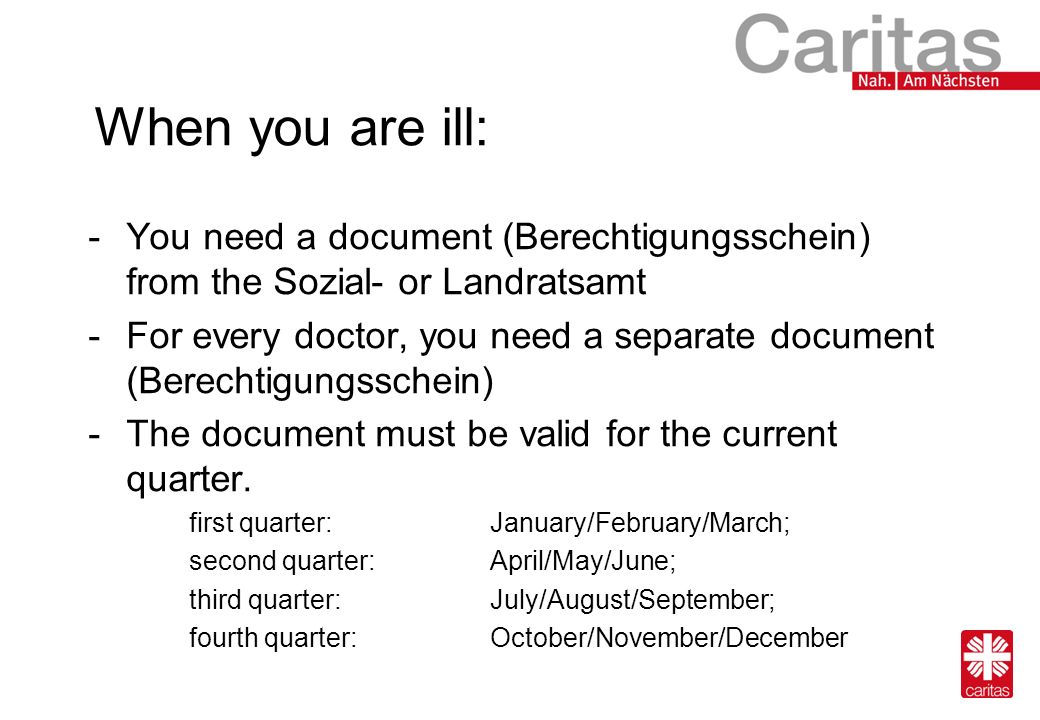 When you are ill: -You need a document (Berechtigungsschein) from the Sozial- or Landratsamt -For every doctor, you need a separate document (Berechtigungsschein) -The document must be valid for the current quarter.