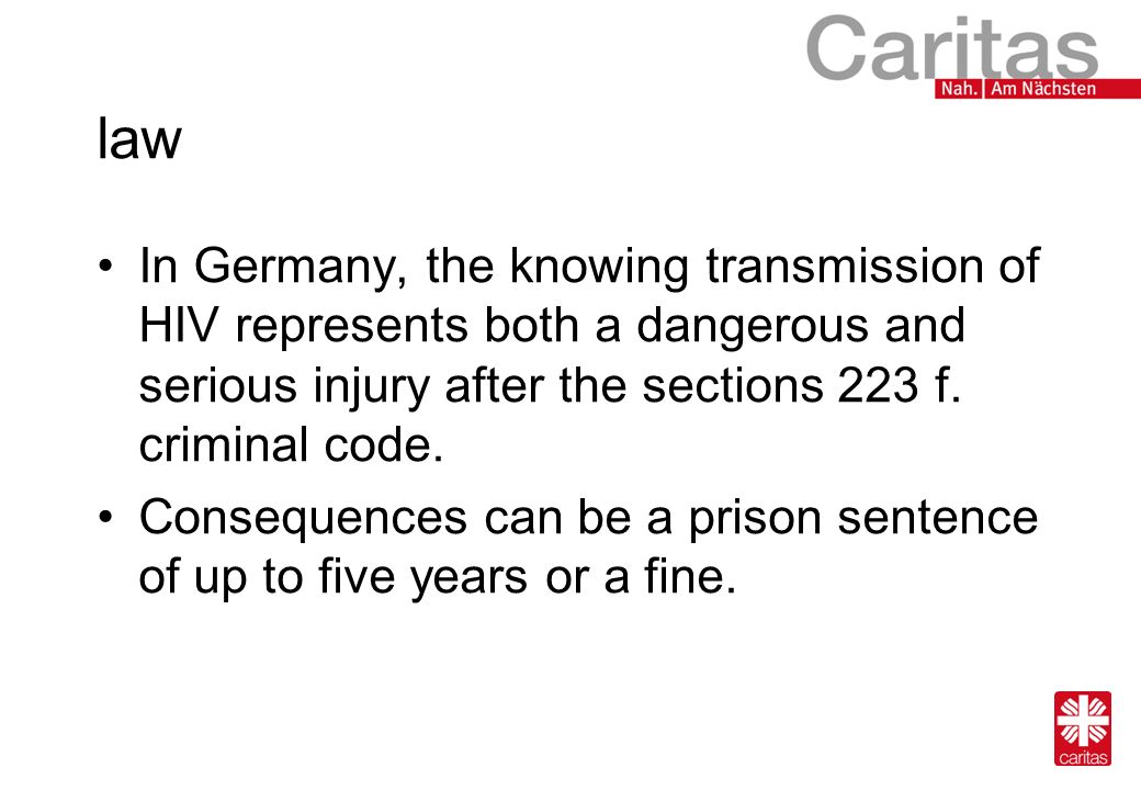law In Germany, the knowing transmission of HIV represents both a dangerous and serious injury after the sections 223 f.