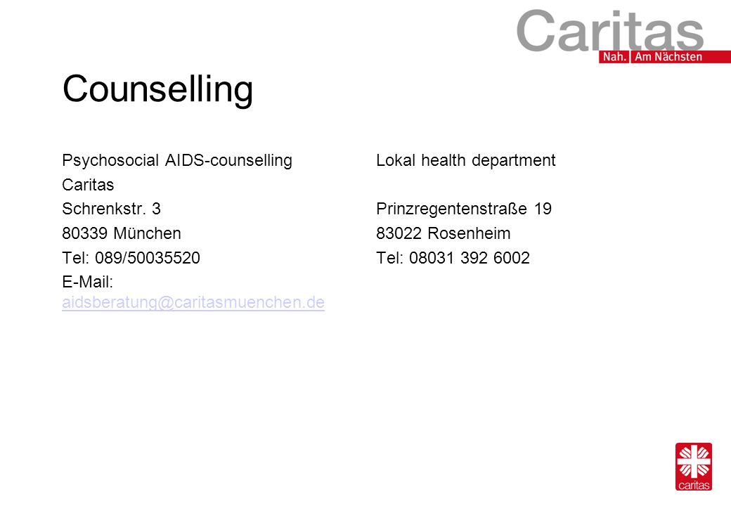 Counselling Psychosocial AIDS-counselling Caritas Schrenkstr. 3 80339 München Tel: 089/50035520 E-Mail: aidsberatung@caritasmuenchen.de aidsberatung@c