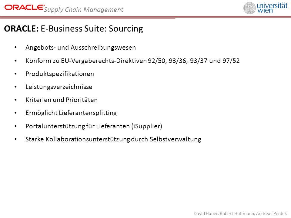 Supply Chain Management David Hauer, Robert Hoffmann, Andreas Pentek ORACLE: E-Business Suite: Sourcing Angebots- und Ausschreibungswesen Konform zu EU-Vergaberechts-Direktiven 92/50, 93/36, 93/37 und 97/52 Produktspezifikationen Leistungsverzeichnisse Kriterien und Prioritäten Ermöglicht Lieferantensplitting Portalunterstützung für Lieferanten (iSupplier) Starke Kollaborationsunterstützung durch Selbstverwaltung