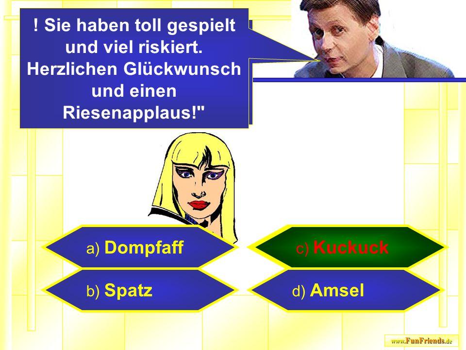 www. FunFriends.de a) Dompfaff b) Spatz c) Kuckuck d) Amsel c) Kuckuck Und das ist RICHTIG!!! Sie haben damit 1.000.000 Euro gewonnen! ! Sie haben tol